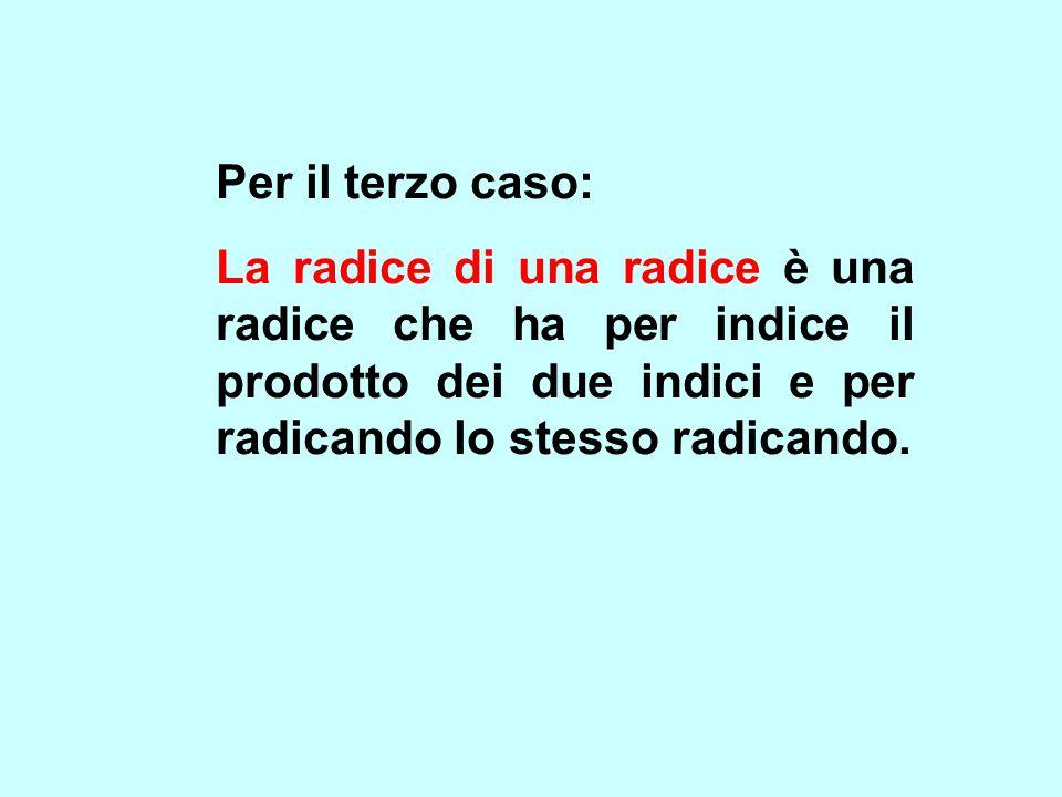 Per il terzo caso: La radice di una radice è una radice che ha per indice il prodotto dei due indici e per radicando lo stesso radicando.