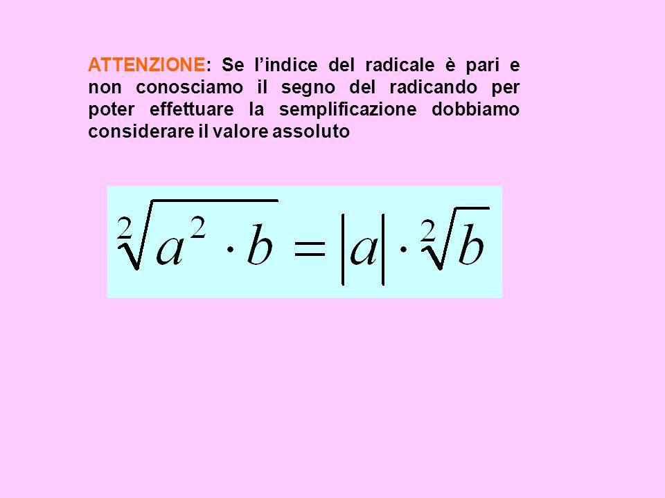 ATTENZIONE: Se l'indice del radicale è pari e non conosciamo il segno del radicando per poter effettuare la semplificazione dobbiamo considerare il valore assoluto