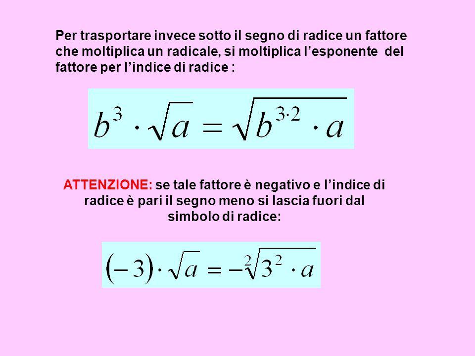 Per trasportare invece sotto il segno di radice un fattore che moltiplica un radicale, si moltiplica l'esponente del fattore per l'indice di radice :