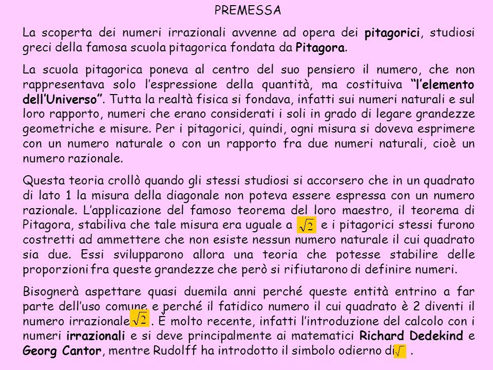 PREMESSA La scoperta dei numeri irrazionali avvenne ad opera dei pitagorici, studiosi greci della famosa scuola pitagorica fondata da Pitagora.