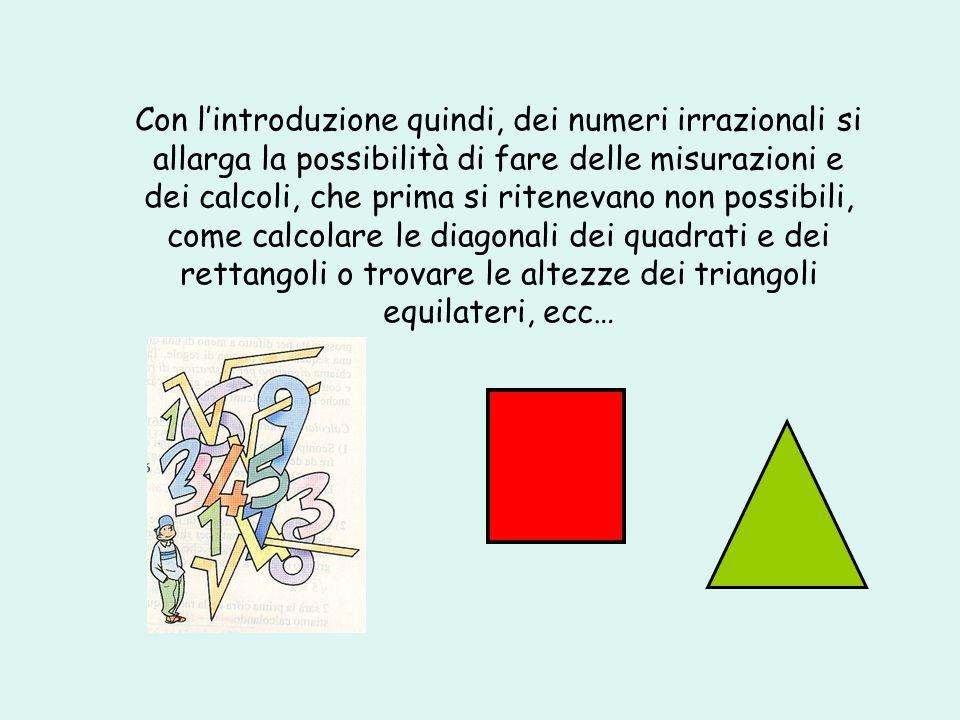 Con l'introduzione quindi, dei numeri irrazionali si allarga la possibilità di fare delle misurazioni e dei calcoli, che prima si ritenevano non possibili, come calcolare le diagonali dei quadrati e dei rettangoli o trovare le altezze dei triangoli equilateri, ecc…