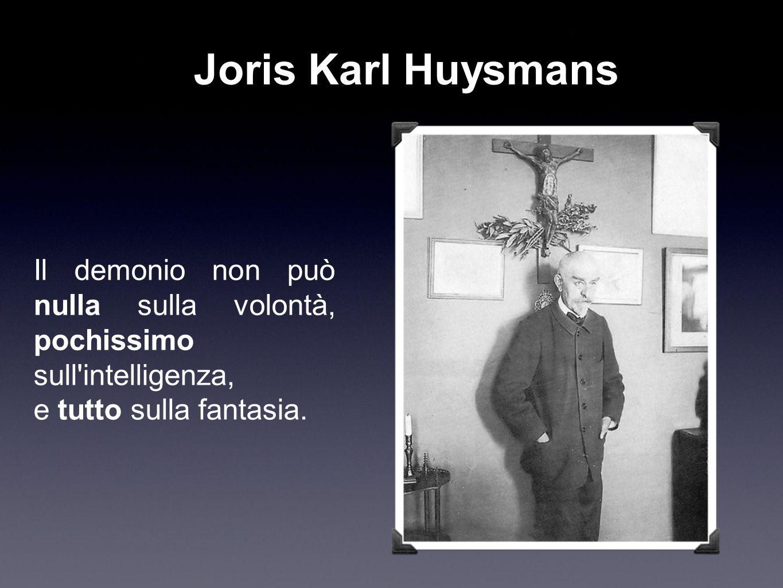 Joris Karl Huysmans Il demonio non può nulla sulla volontà, pochissimo sull intelligenza, e tutto sulla fantasia.