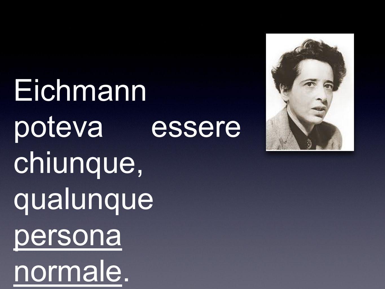 Hannah Arendt Eichmann poteva essere chiunque, qualunque persona normale. Sarebbe bastato essere senza idee, come lui.