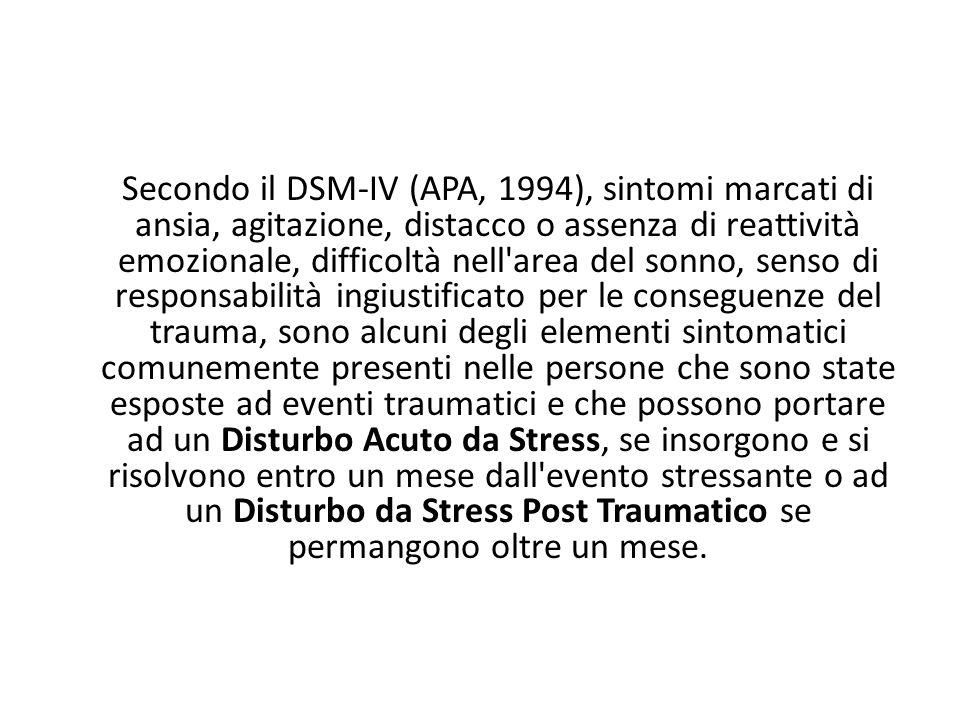 Secondo il DSM-IV (APA, 1994), sintomi marcati di ansia, agitazione, distacco o assenza di reattività emozionale, difficoltà nell area del sonno, senso di responsabilità ingiustificato per le conseguenze del trauma, sono alcuni degli elementi sintomatici comunemente presenti nelle persone che sono state esposte ad eventi traumatici e che possono portare ad un Disturbo Acuto da Stress, se insorgono e si risolvono entro un mese dall evento stressante o ad un Disturbo da Stress Post Traumatico se permangono oltre un mese.