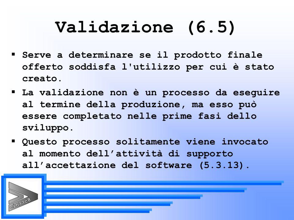 Validazione (6.5) Serve a determinare se il prodotto finale offerto soddisfa l utilizzo per cui è stato creato.