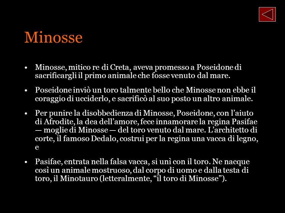 Minosse Minosse, mitico re di Creta, aveva promesso a Poseidone di sacrificargli il primo animale che fosse venuto dal mare.