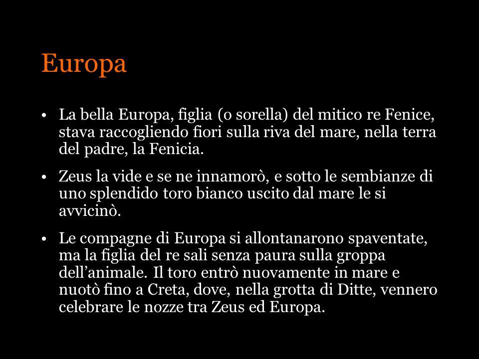 Europa La bella Europa, figlia (o sorella) del mitico re Fenice, stava raccogliendo fiori sulla riva del mare, nella terra del padre, la Fenicia.