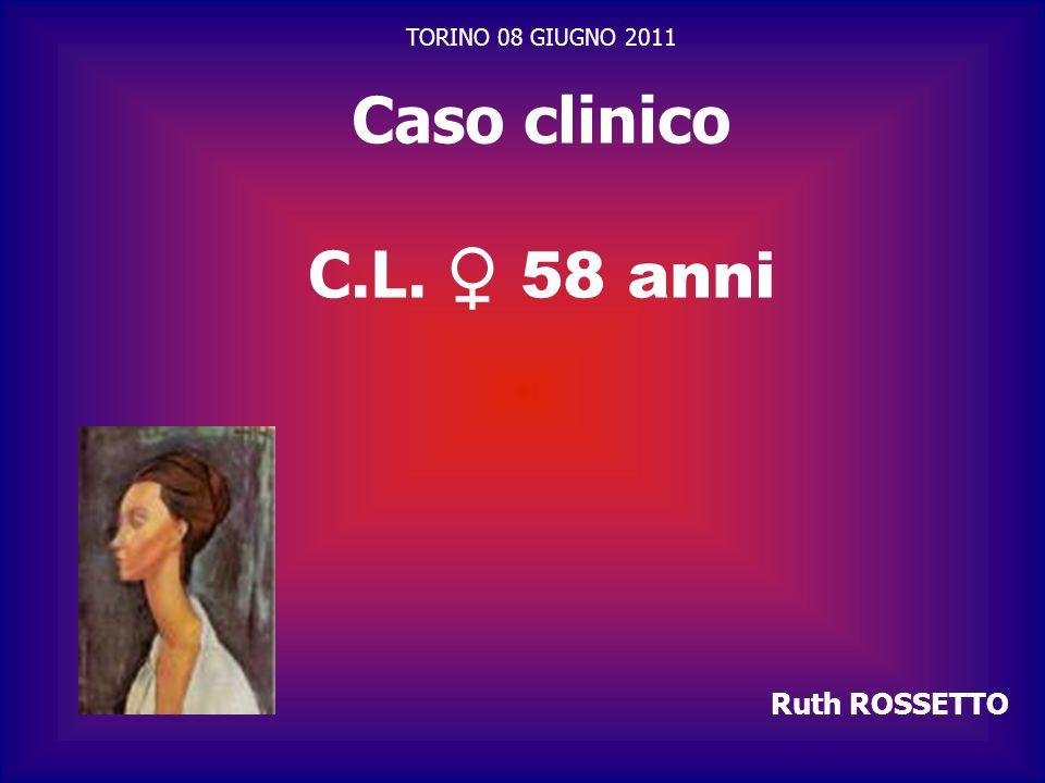 TORINO 08 GIUGNO 2011 Caso clinico C.L. ♀ 58 anni Ruth ROSSETTO 1 1