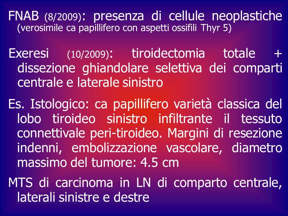 FNAB (8/2009): presenza di cellule neoplastiche (verosimile ca papillifero con aspetti ossifili Thyr 5)