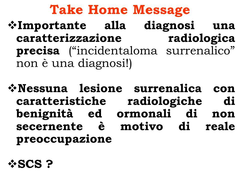 Take Home Message Importante alla diagnosi una caratterizzazione radiologica precisa ( incidentaloma surrenalico non è una diagnosi!)