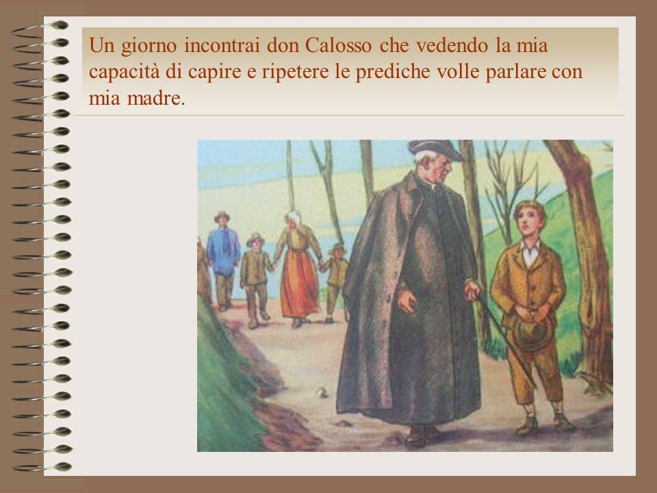 Un giorno incontrai don Calosso che vedendo la mia capacità di capire e ripetere le prediche volle parlare con mia madre.