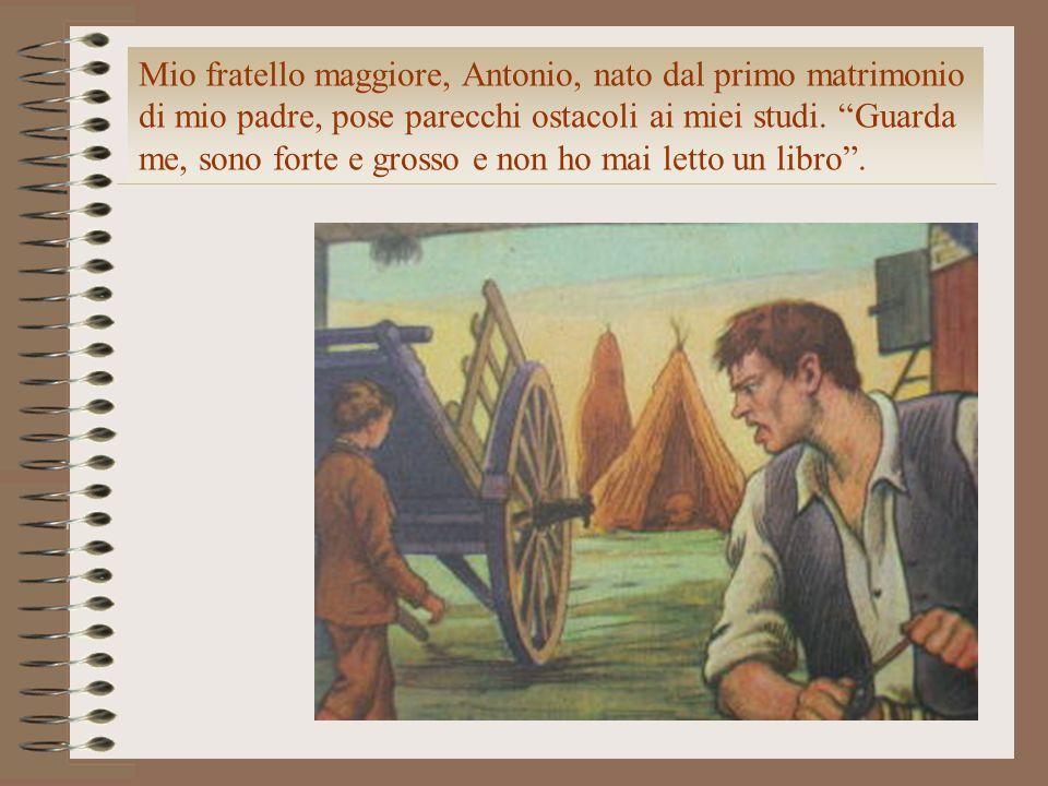 Mio fratello maggiore, Antonio, nato dal primo matrimonio di mio padre, pose parecchi ostacoli ai miei studi.
