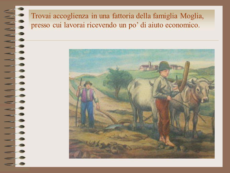 Trovai accoglienza in una fattoria della famiglia Moglia, presso cui lavorai ricevendo un po' di aiuto economico.
