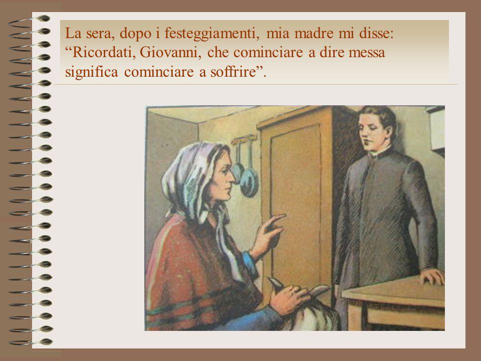 La sera, dopo i festeggiamenti, mia madre mi disse: Ricordati, Giovanni, che cominciare a dire messa significa cominciare a soffrire .