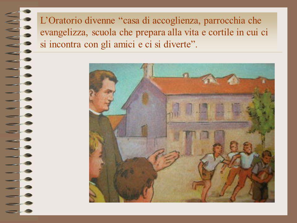 L'Oratorio divenne casa di accoglienza, parrocchia che evangelizza, scuola che prepara alla vita e cortile in cui ci si incontra con gli amici e ci si diverte .