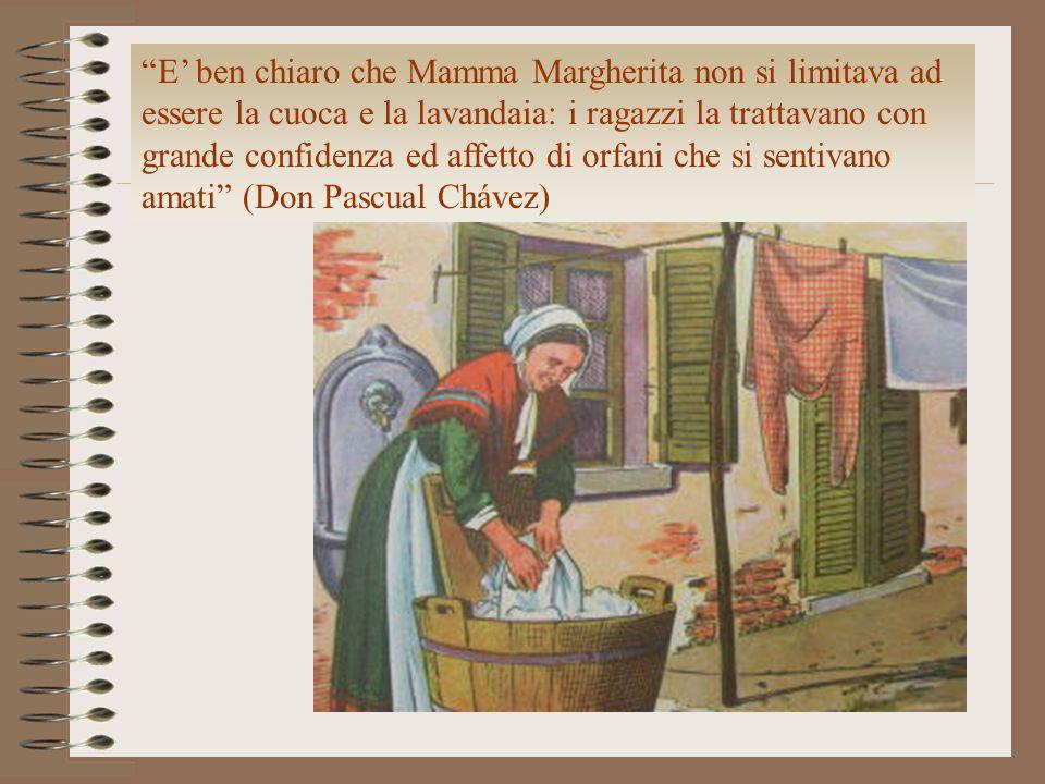 E' ben chiaro che Mamma Margherita non si limitava ad essere la cuoca e la lavandaia: i ragazzi la trattavano con grande confidenza ed affetto di orfani che si sentivano amati (Don Pascual Chávez)