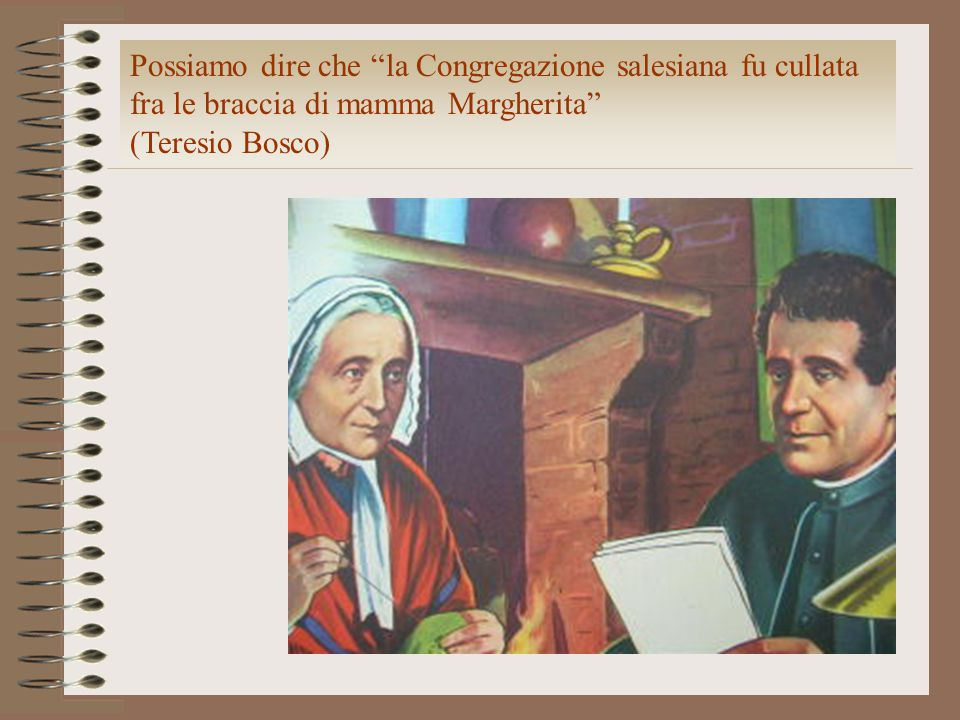 Possiamo dire che la Congregazione salesiana fu cullata fra le braccia di mamma Margherita