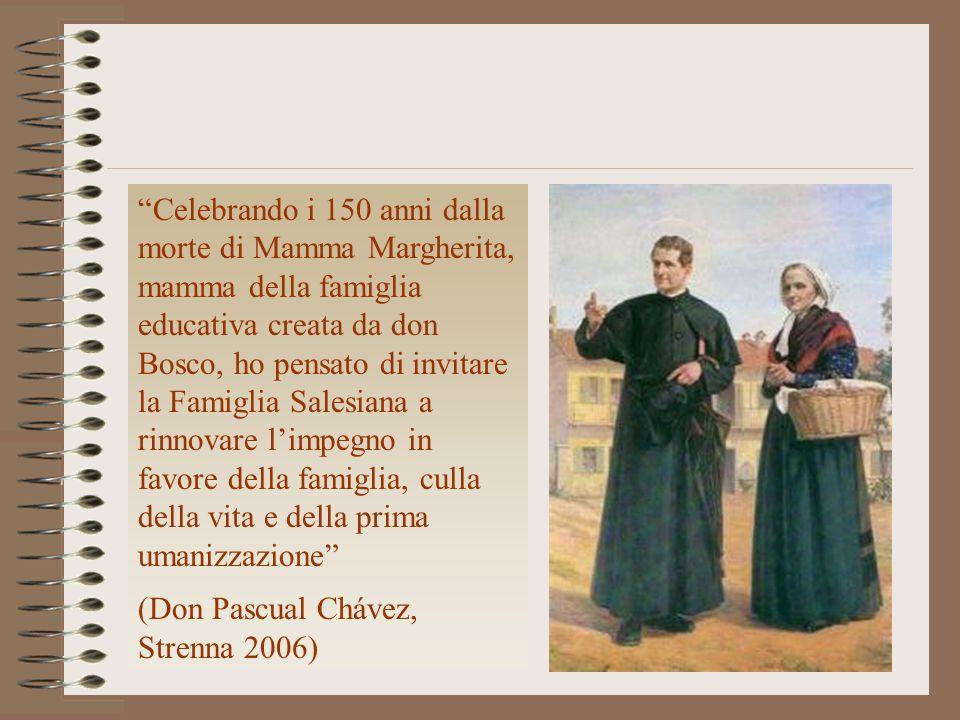 Celebrando i 150 anni dalla morte di Mamma Margherita, mamma della famiglia educativa creata da don Bosco, ho pensato di invitare la Famiglia Salesiana a rinnovare l'impegno in favore della famiglia, culla della vita e della prima umanizzazione