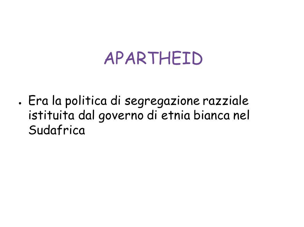 APARTHEID Era la politica di segregazione razziale istituita dal governo di etnia bianca nel Sudafrica.