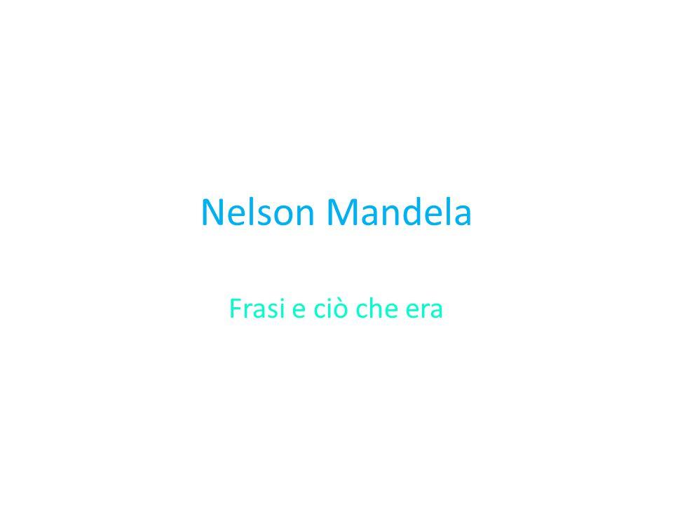Nelson Mandela Frasi e ciò che era