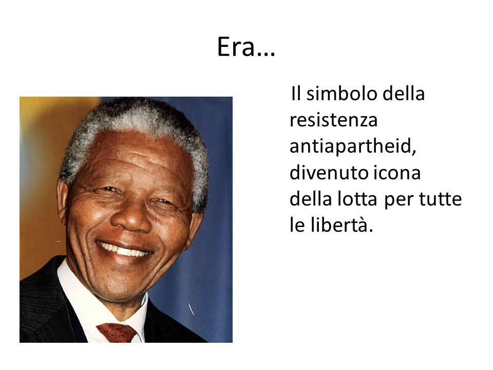 Era… Il simbolo della resistenza antiapartheid, divenuto icona della lotta per tutte le libertà.