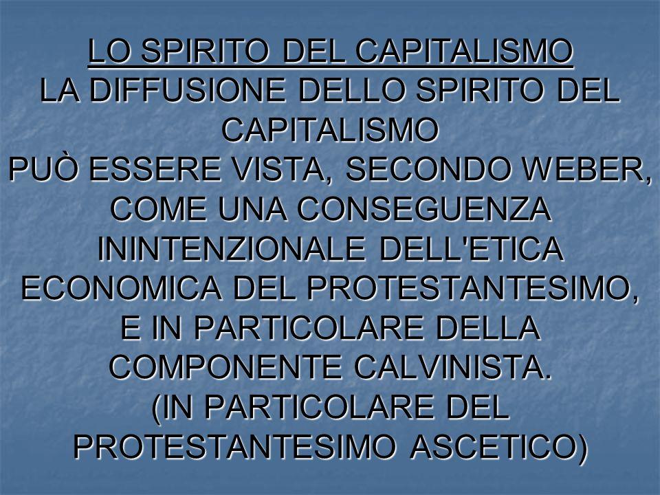 LO SPIRITO DEL CAPITALISMO LA DIFFUSIONE DELLO SPIRITO DEL CAPITALISMO PUÒ ESSERE VISTA, SECONDO WEBER, COME UNA CONSEGUENZA ININTENZIONALE DELL ETICA ECONOMICA DEL PROTESTANTESIMO, E IN PARTICOLARE DELLA COMPONENTE CALVINISTA.