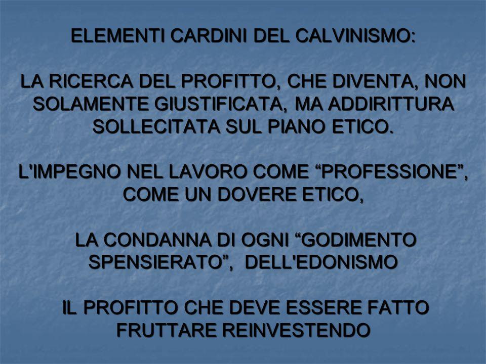 ELEMENTI CARDINI DEL CALVINISMO: LA RICERCA DEL PROFITTO, CHE DIVENTA, NON SOLAMENTE GIUSTIFICATA, MA ADDIRITTURA SOLLECITATA SUL PIANO ETICO.
