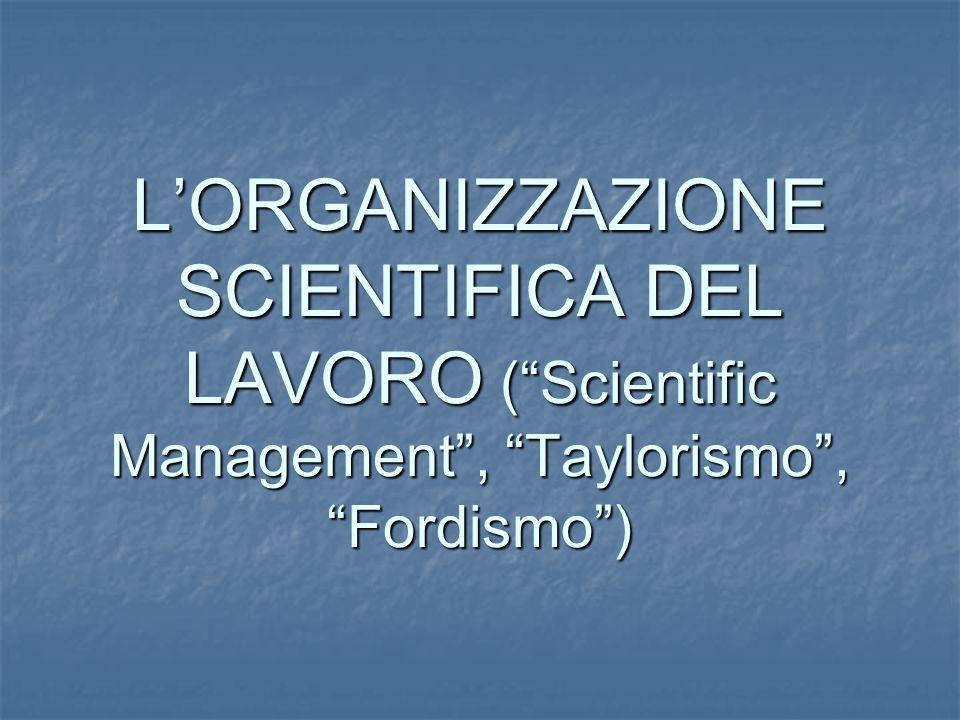 L'ORGANIZZAZIONE SCIENTIFICA DEL LAVORO ( Scientific Management , Taylorismo , Fordismo )