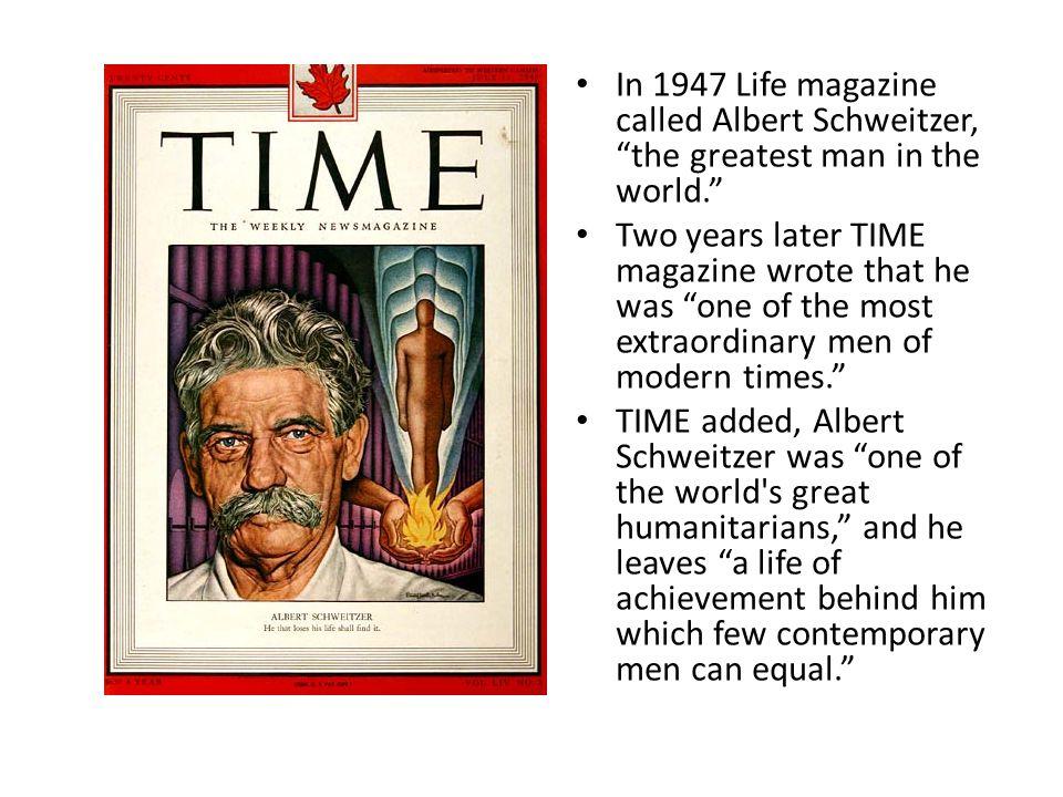 In 1947 Life magazine called Albert Schweitzer, the greatest man in the world.