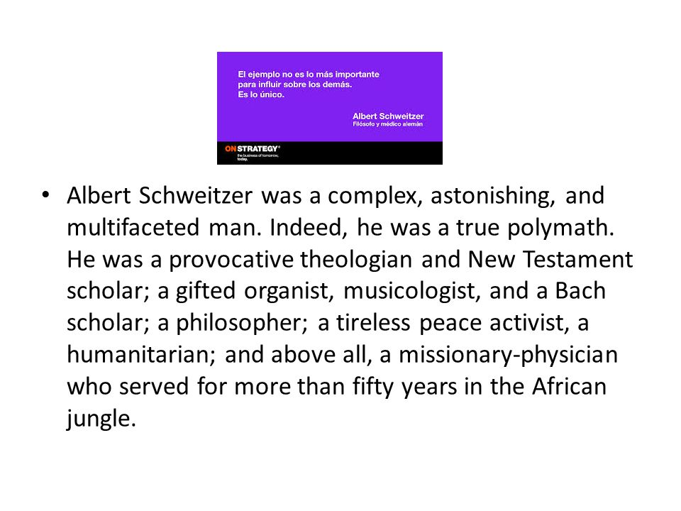 Albert Schweitzer was a complex, astonishing, and multifaceted man