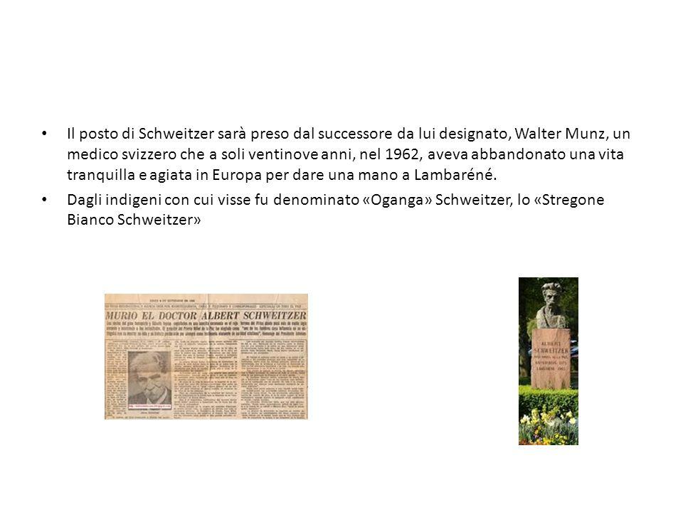 Il posto di Schweitzer sarà preso dal successore da lui designato, Walter Munz, un medico svizzero che a soli ventinove anni, nel 1962, aveva abbandonato una vita tranquilla e agiata in Europa per dare una mano a Lambaréné.