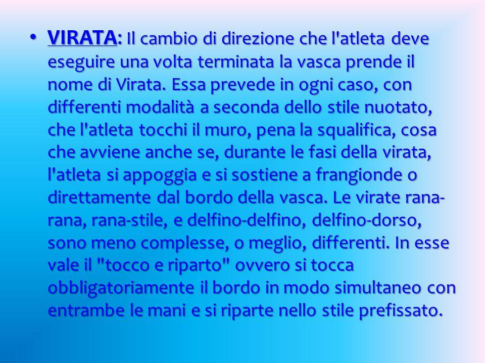 VIRATA: Il cambio di direzione che l atleta deve eseguire una volta terminata la vasca prende il nome di Virata.