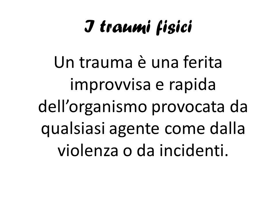 I traumi fisici Un trauma è una ferita improvvisa e rapida dell'organismo provocata da qualsiasi agente come dalla violenza o da incidenti.