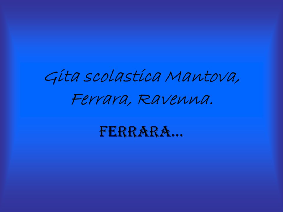 Gita scolastica Mantova, Ferrara, Ravenna.