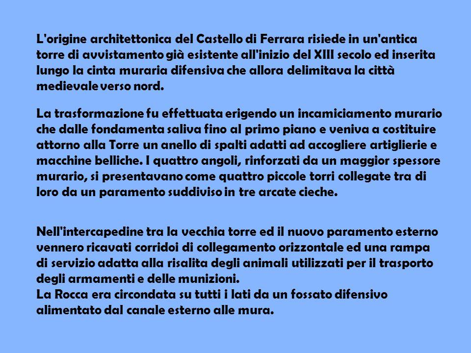L origine architettonica del Castello di Ferrara risiede in un antica torre di avvistamento già esistente all inizio del XIII secolo ed inserita lungo la cinta muraria difensiva che allora delimitava la città medievale verso nord.