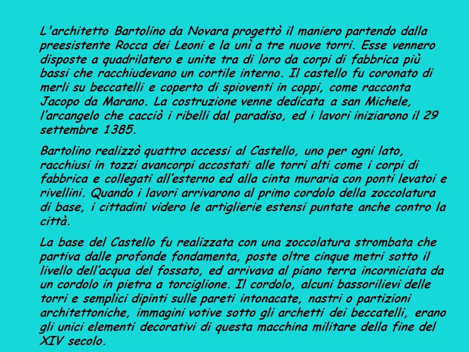L architetto Bartolino da Novara progettò il maniero partendo dalla preesistente Rocca dei Leoni e la unì a tre nuove torri. Esse vennero disposte a quadrilatero e unite tra di loro da corpi di fabbrica più bassi che racchiudevano un cortile interno. Il castello fu coronato di merli su beccatelli e coperto di spioventi in coppi, come racconta Jacopo da Marano. La costruzione venne dedicata a san Michele, l'arcangelo che cacciò i ribelli dal paradiso, ed i lavori iniziarono il 29 settembre 1385.