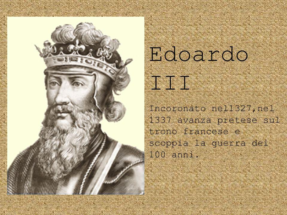 Edoardo III Incoronato nel1327,nel 1337 avanza pretese sul trono francese e scoppia la guerra dei 100 anni.