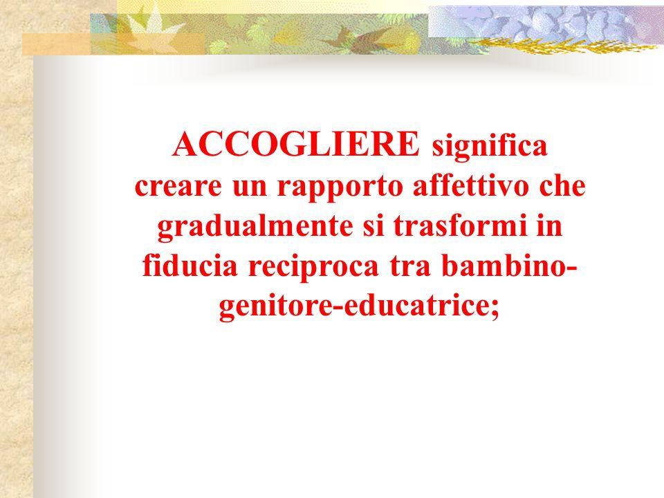 ACCOGLIERE significa creare un rapporto affettivo che gradualmente si trasformi in fiducia reciproca tra bambino-genitore-educatrice;