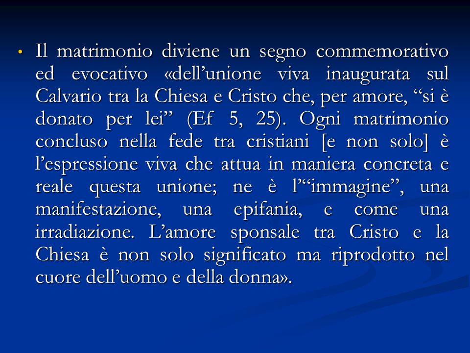 Il matrimonio diviene un segno commemorativo ed evocativo «dell'unione viva inaugurata sul Calvario tra la Chiesa e Cristo che, per amore, si è donato per lei (Ef 5, 25).