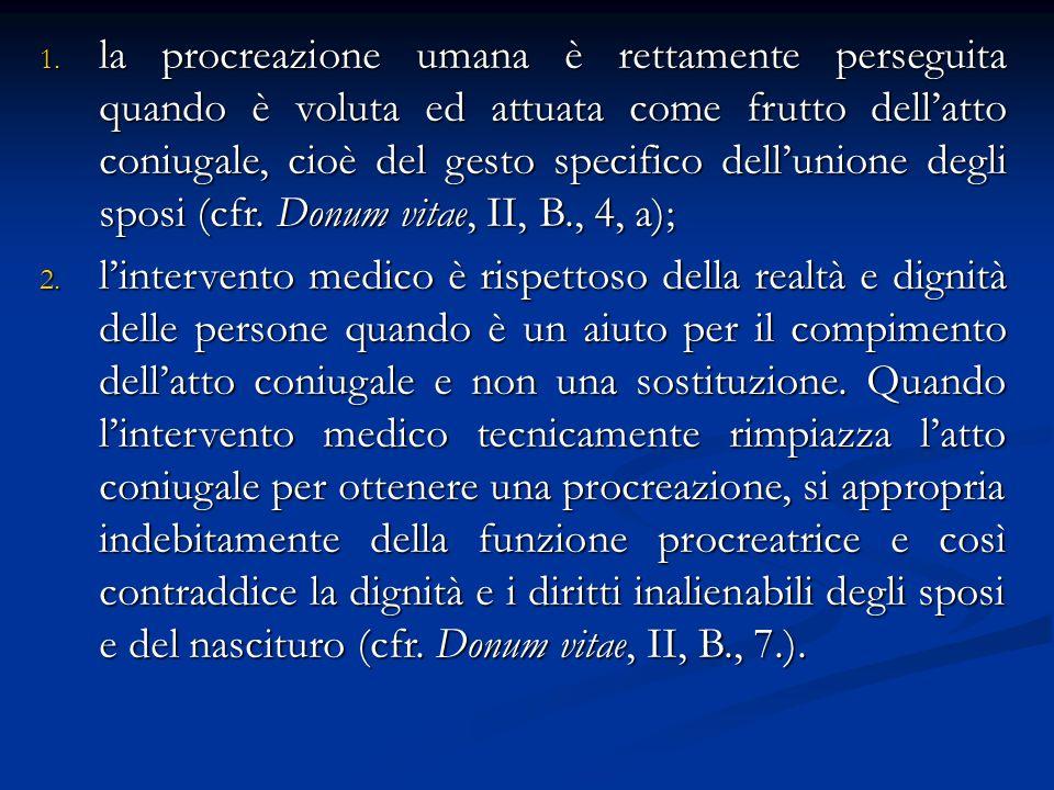 la procreazione umana è rettamente perseguita quando è voluta ed attuata come frutto dell'atto coniugale, cioè del gesto specifico dell'unione degli sposi (cfr. Donum vitae, II, B., 4, a);