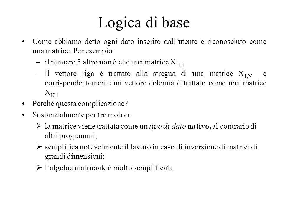 Logica di base Come abbiamo detto ogni dato inserito dall'utente è riconosciuto come una matrice. Per esempio: