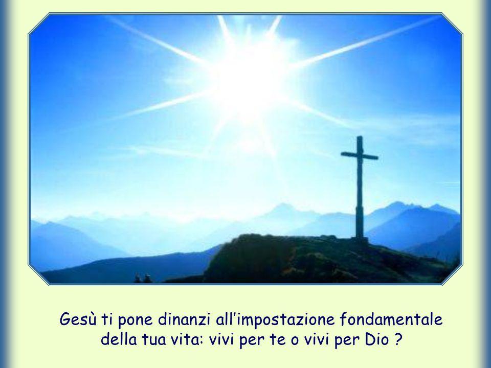 Gesù ti pone dinanzi all'impostazione fondamentale della tua vita: vivi per te o vivi per Dio