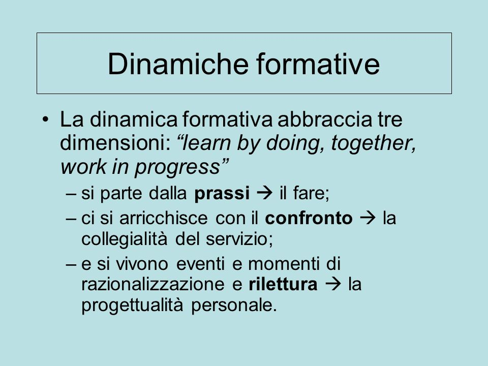 Dinamiche formative La dinamica formativa abbraccia tre dimensioni: learn by doing, together, work in progress