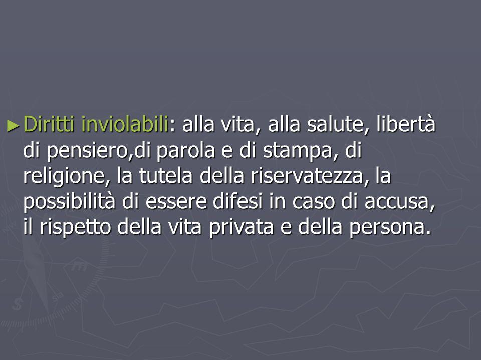 Diritti inviolabili: alla vita, alla salute, libertà di pensiero,di parola e di stampa, di religione, la tutela della riservatezza, la possibilità di essere difesi in caso di accusa, il rispetto della vita privata e della persona.