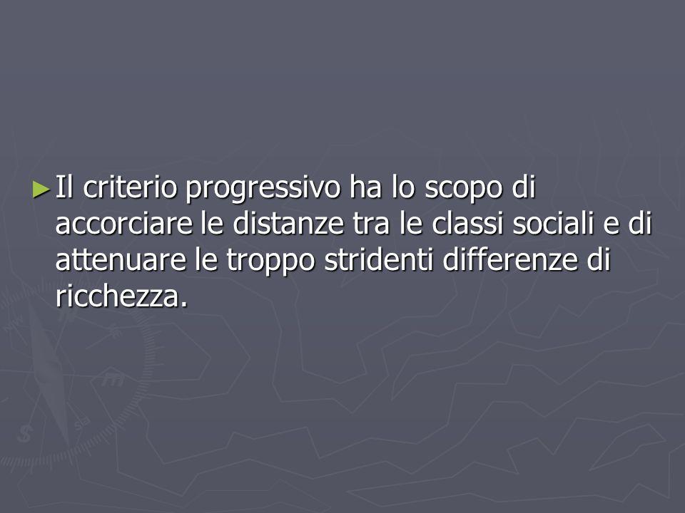 Il criterio progressivo ha lo scopo di accorciare le distanze tra le classi sociali e di attenuare le troppo stridenti differenze di ricchezza.