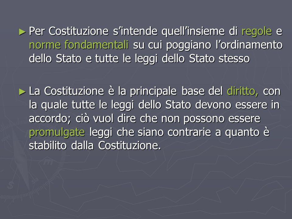 Per Costituzione s'intende quell'insieme di regole e norme fondamentali su cui poggiano l'ordinamento dello Stato e tutte le leggi dello Stato stesso