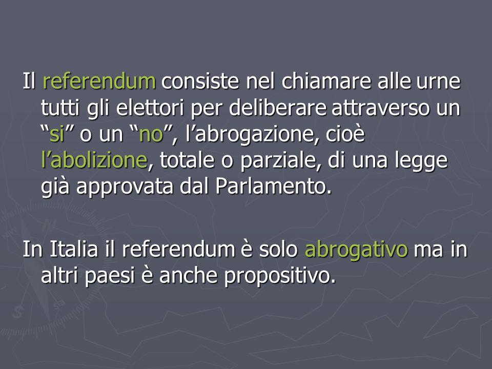 Il referendum consiste nel chiamare alle urne tutti gli elettori per deliberare attraverso un si o un no , l'abrogazione, cioè l'abolizione, totale o parziale, di una legge già approvata dal Parlamento.