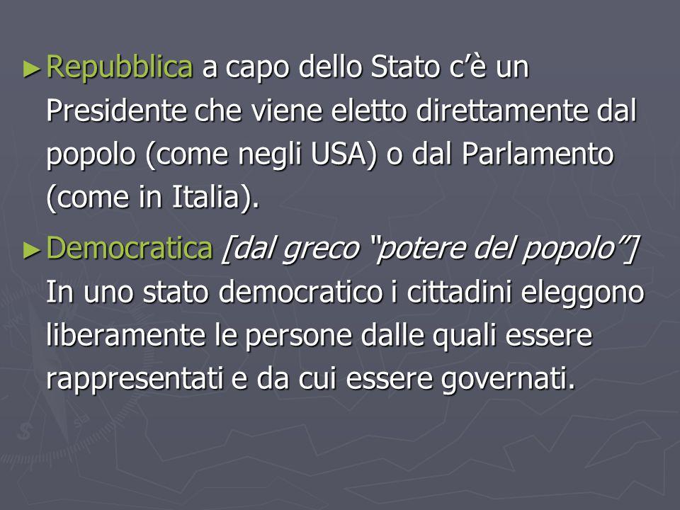 Repubblica a capo dello Stato c'è un Presidente che viene eletto direttamente dal popolo (come negli USA) o dal Parlamento (come in Italia).
