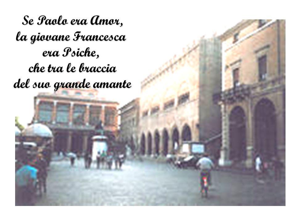 Se Paolo era Amor, la giovane Francesca era Psiche, che tra le braccia del suo grande amante