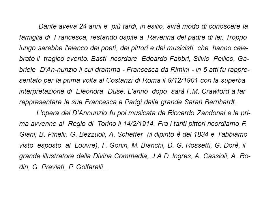 Dante aveva 24 anni e più tardi, in esilio, avrà modo di conoscere la famiglia di Francesca, restando ospite a Ravenna del padre di lei. Troppo lungo sarebbe l elenco dei poeti, dei pittori e dei musicisti che hanno cele-brato il tragico evento. Basti ricordare Edoardo Fabbri, Silvio Pellico, Ga-briele D An-nunzio il cui dramma - Francesca da Rimini - in 5 atti fu rappre-sentato per la prima volta al Costanzi di Roma il 9/12/1901 con la superba interpretazione di Eleonora Duse. L anno dopo sarà F.M. Crawford a far rappresentare la sua Francesca a Parigi dalla grande Sarah Bernhardt.